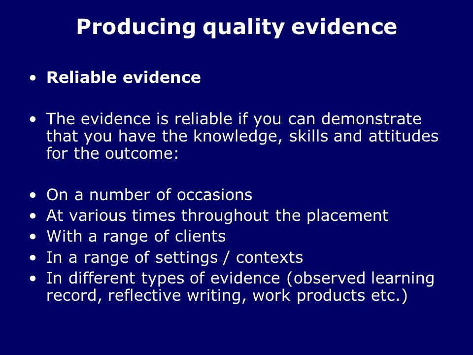 Producing quality evidence Reliable evidence The evidence is reliable if you can demonstrate that you have the knowledge, skills and attitudes for the outcome: On a number of occasions At various times throughout the placement With a range of clients In a range of settings / contexts In different types of evidence (observed learning record, reflective writing, work products etc.)