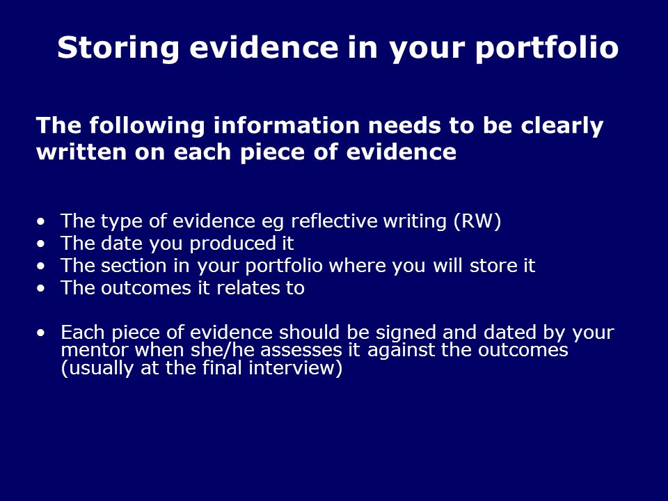 The following information needs to be clearly written on each piece of evidence The type of evidence eg reflective writing (RW) The date you produced it The section in your portfolio where you will store it The outcomes it relates to Each piece of evidence should be signed and dated by your mentor when she/he assesses it against the outcomes (usually at the final interview) Storing evidence in your portfolio
