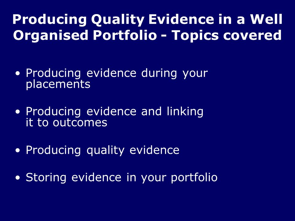Producing Quality Evidence in a Well Organised Portfolio - Topics covered Producing evidence during your placements Producing evidence and linking it to outcomes Producing quality evidence Storing evidence in your portfolio