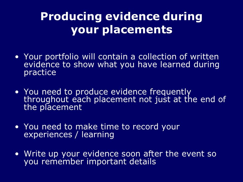 Producing evidence during your placements Your portfolio will contain a collection of written evidence to show what you have learned during practice You need to produce evidence frequently throughout each placement not just at the end of the placement You need to make time to record your experiences / learning Write up your evidence soon after the event so you remember important details