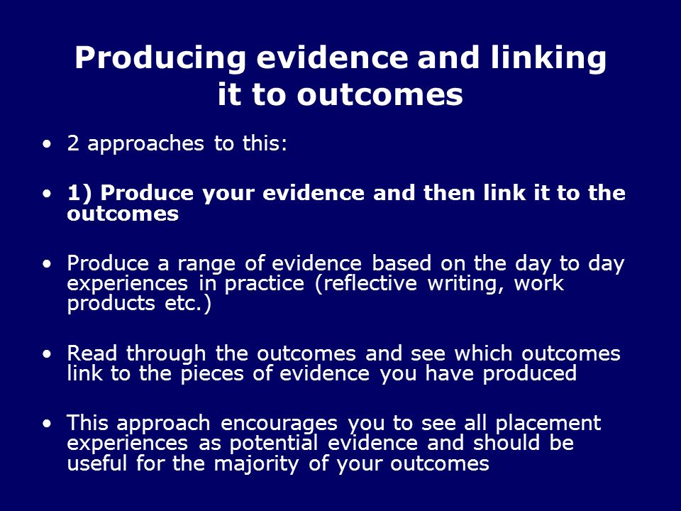 Producing evidence and linking it to outcomes 2 approaches to this: 1) Produce your evidence and then link it to the outcomes Produce a range of evidence based on the day to day experiences in practice (reflective writing, work products etc.) Read through the outcomes and see which outcomes link to the pieces of evidence you have produced This approach encourages you to see all placement experiences as potential evidence and should be useful for the majority of your outcomes