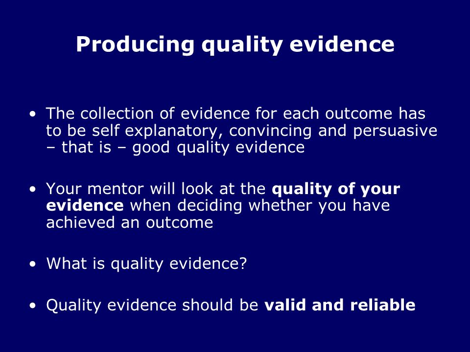 Producing quality evidence The collection of evidence for each outcome has to be self explanatory, convincing and persuasive – that is – good quality evidence Your mentor will look at the quality of your evidence when deciding whether you have achieved an outcome What is quality evidence.