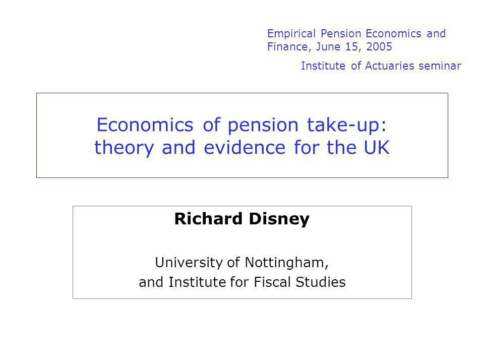 Economics of pension take-up: theory and evidence for the UK Richard Disney University of Nottingham, and Institute for Fiscal Studies Empirical Pension Economics and Finance, June 15, 2005 Institute of Actuaries seminar