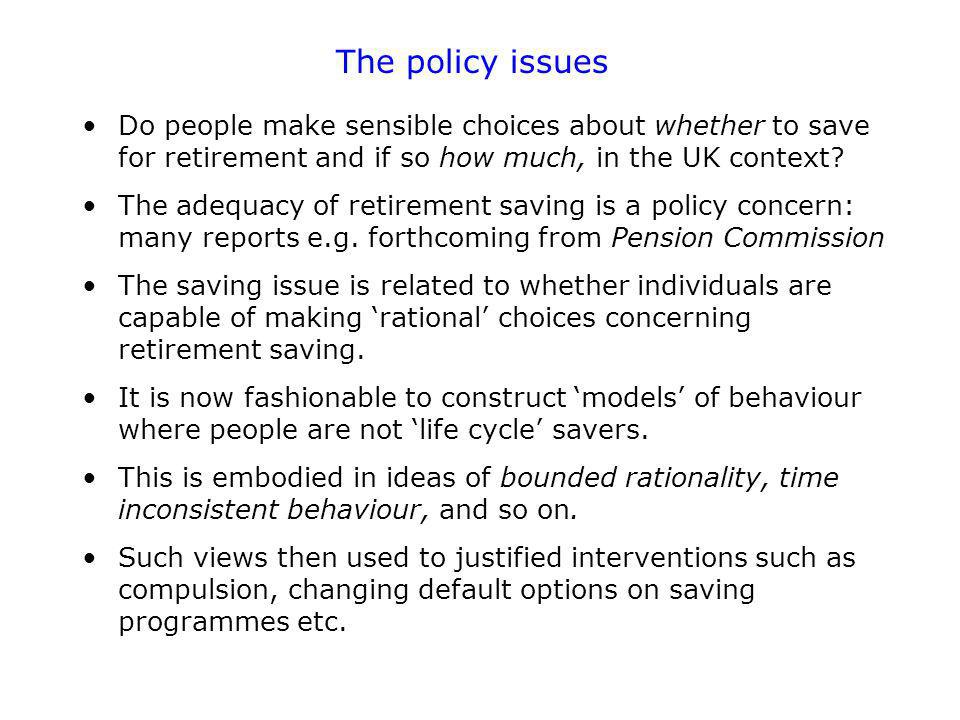 The policy issues Do people make sensible choices about whether to save for retirement and if so how much, in the UK context.