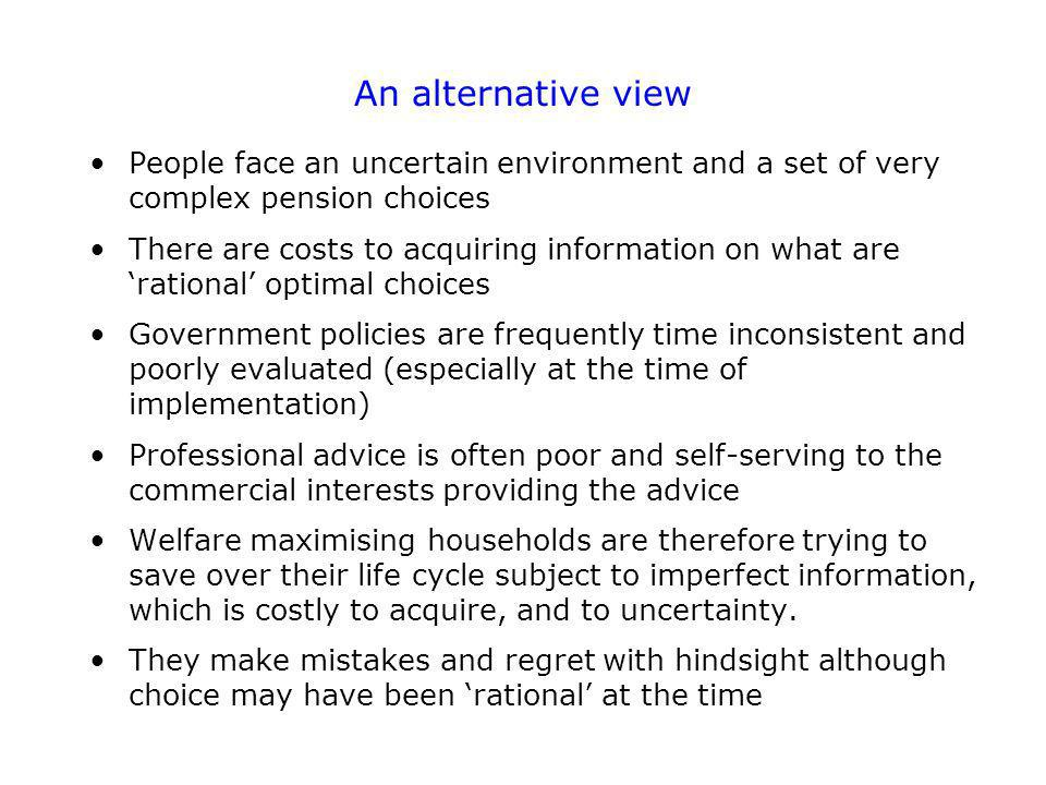 An alternative view People face an uncertain environment and a set of very complex pension choices There are costs to acquiring information on what are rational optimal choices Government policies are frequently time inconsistent and poorly evaluated (especially at the time of implementation) Professional advice is often poor and self-serving to the commercial interests providing the advice Welfare maximising households are therefore trying to save over their life cycle subject to imperfect information, which is costly to acquire, and to uncertainty.
