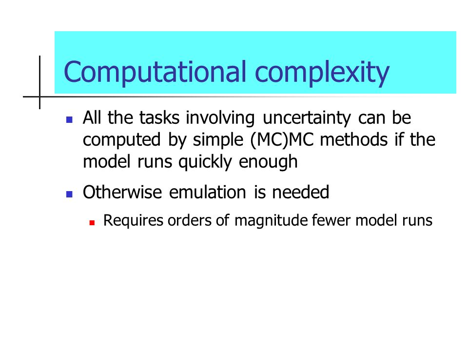 Computational complexity All the tasks involving uncertainty can be computed by simple (MC)MC methods if the model runs quickly enough Otherwise emula
