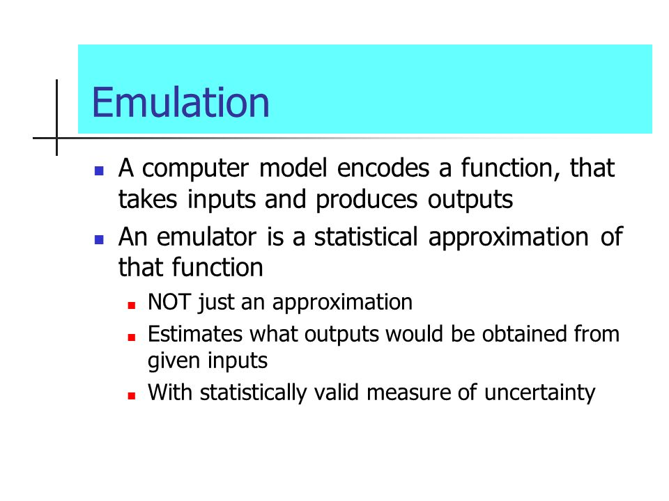Emulation A computer model encodes a function, that takes inputs and produces outputs An emulator is a statistical approximation of that function NOT