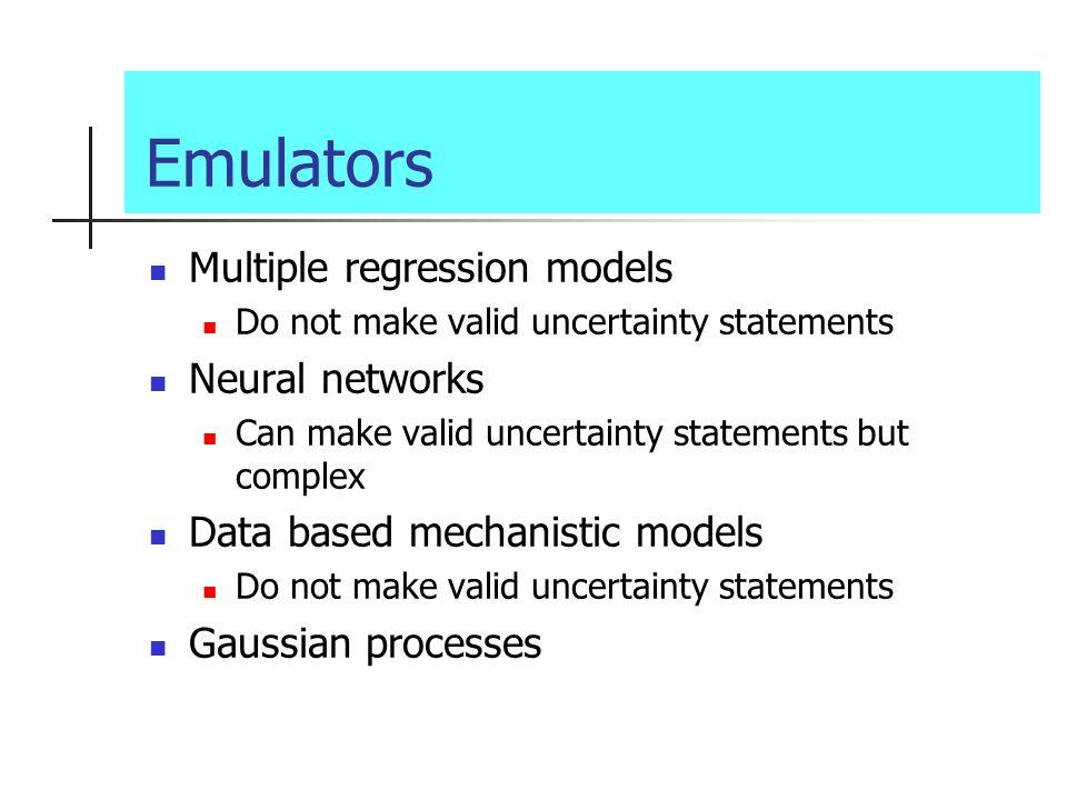 Emulators Multiple regression models Do not make valid uncertainty statements Neural networks Can make valid uncertainty statements but complex Data based mechanistic models Do not make valid uncertainty statements Gaussian processes