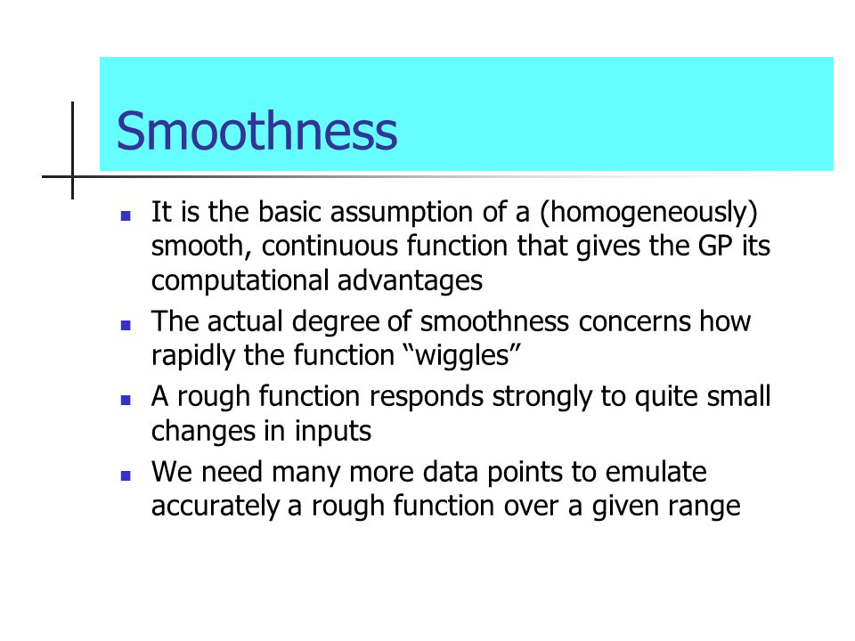 Smoothness It is the basic assumption of a (homogeneously) smooth, continuous function that gives the GP its computational advantages The actual degre