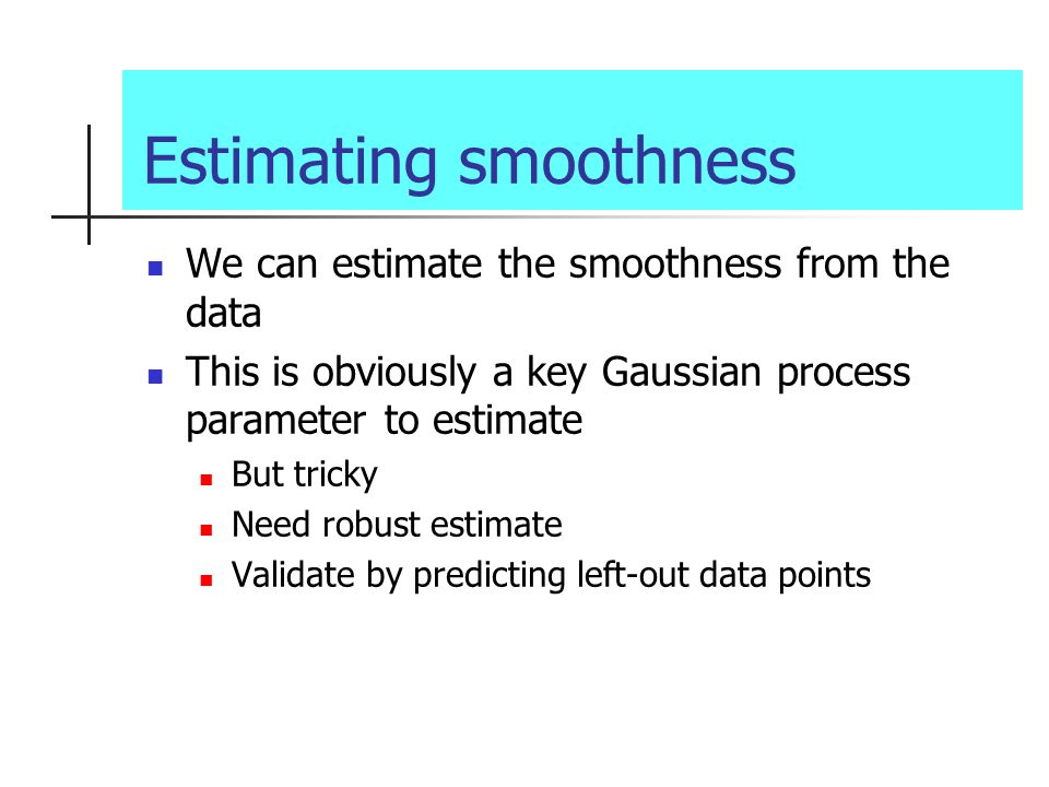 Estimating smoothness We can estimate the smoothness from the data This is obviously a key Gaussian process parameter to estimate But tricky Need robu