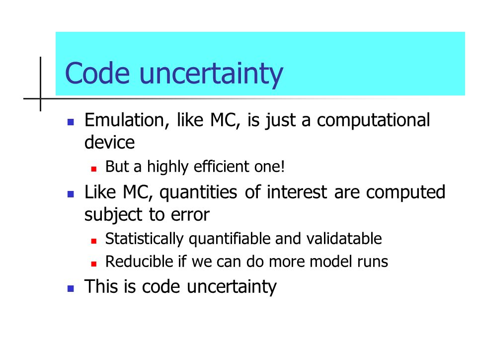 Code uncertainty Emulation, like MC, is just a computational device But a highly efficient one.
