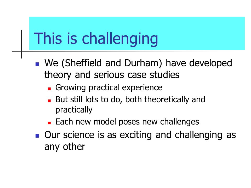 This is challenging We (Sheffield and Durham) have developed theory and serious case studies Growing practical experience But still lots to do, both theoretically and practically Each new model poses new challenges Our science is as exciting and challenging as any other