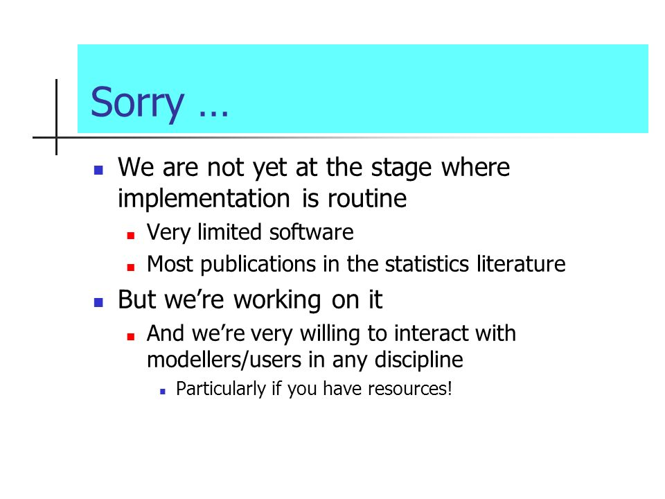 Sorry … We are not yet at the stage where implementation is routine Very limited software Most publications in the statistics literature But were working on it And were very willing to interact with modellers/users in any discipline Particularly if you have resources!