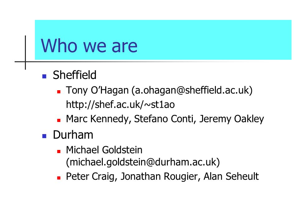 Who we are Sheffield Tony OHagan (a.ohagan@sheffield.ac.uk) http://shef.ac.uk/~st1ao Marc Kennedy, Stefano Conti, Jeremy Oakley Durham Michael Goldstein (michael.goldstein@durham.ac.uk) Peter Craig, Jonathan Rougier, Alan Seheult