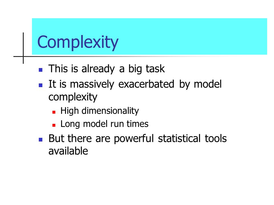 Complexity This is already a big task It is massively exacerbated by model complexity High dimensionality Long model run times But there are powerful