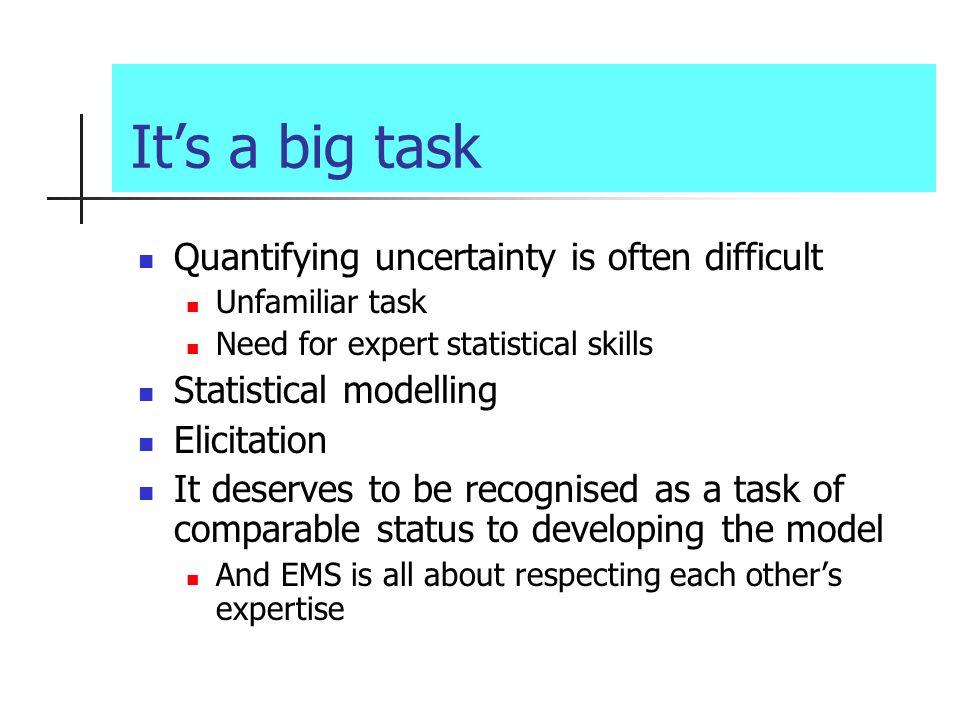 Its a big task Quantifying uncertainty is often difficult Unfamiliar task Need for expert statistical skills Statistical modelling Elicitation It deserves to be recognised as a task of comparable status to developing the model And EMS is all about respecting each others expertise