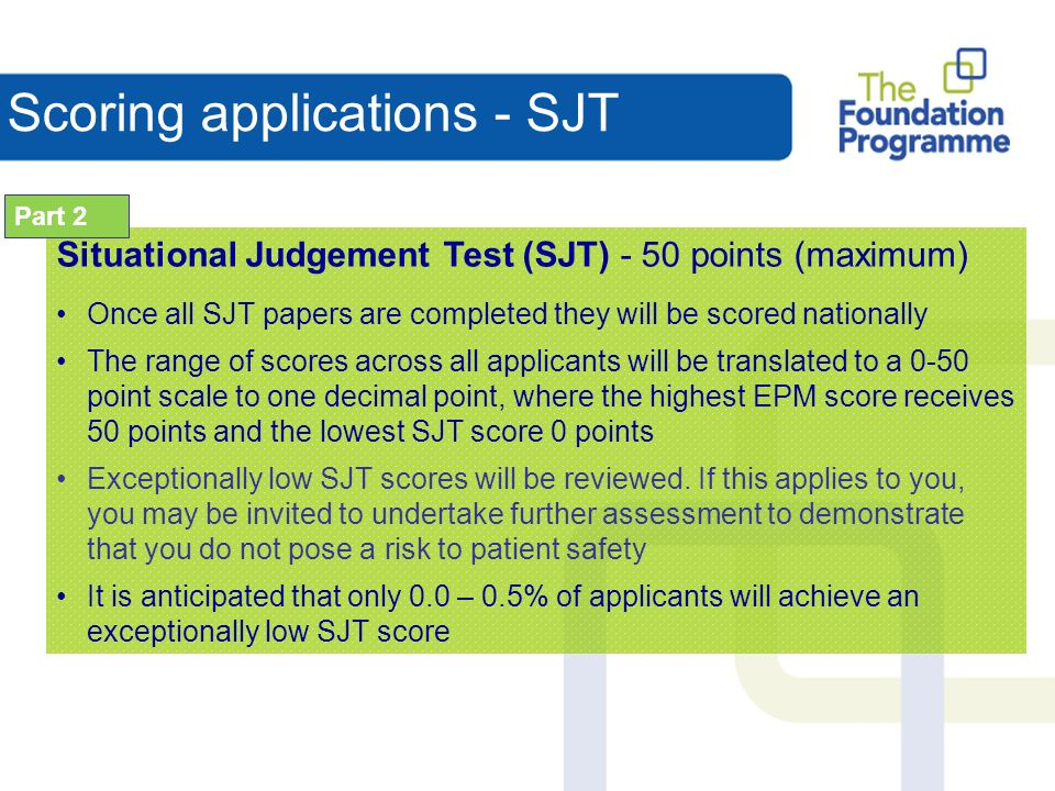 Scoring applications - SJT Situational Judgement Test (SJT) - 50 points (maximum) Once all SJT papers are completed they will be scored nationally The range of scores across all applicants will be translated to a 0-50 point scale to one decimal point, where the highest EPM score receives 50 points and the lowest SJT score 0 points Exceptionally low SJT scores will be reviewed.