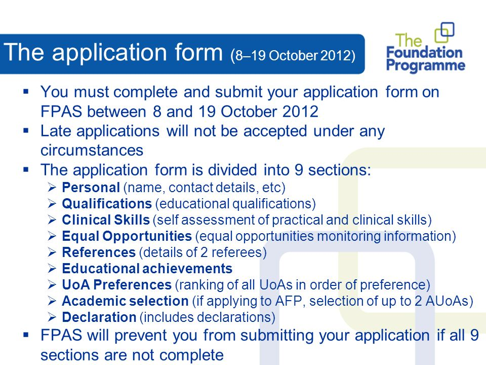 The application form ( 8–19 October 2012) You must complete and submit your application form on FPAS between 8 and 19 October 2012 Late applications will not be accepted under any circumstances The application form is divided into 9 sections: Personal (name, contact details, etc) Qualifications (educational qualifications) Clinical Skills (self assessment of practical and clinical skills) Equal Opportunities (equal opportunities monitoring information) References (details of 2 referees) Educational achievements UoA Preferences (ranking of all UoAs in order of preference) Academic selection (if applying to AFP, selection of up to 2 AUoAs) Declaration (includes declarations) FPAS will prevent you from submitting your application if all 9 sections are not complete