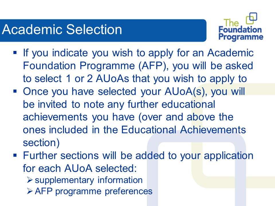 Academic Selection If you indicate you wish to apply for an Academic Foundation Programme (AFP), you will be asked to select 1 or 2 AUoAs that you wish to apply to Once you have selected your AUoA(s), you will be invited to note any further educational achievements you have (over and above the ones included in the Educational Achievements section) Further sections will be added to your application for each AUoA selected: supplementary information AFP programme preferences