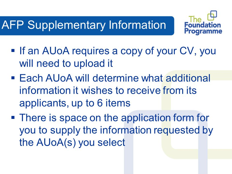 AFP Supplementary Information If an AUoA requires a copy of your CV, you will need to upload it Each AUoA will determine what additional information it wishes to receive from its applicants, up to 6 items There is space on the application form for you to supply the information requested by the AUoA(s) you select