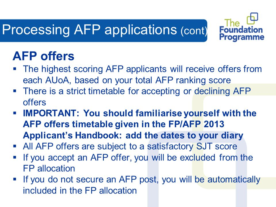 Processing AFP applications (cont) AFP offers The highest scoring AFP applicants will receive offers from each AUoA, based on your total AFP ranking score There is a strict timetable for accepting or declining AFP offers IMPORTANT: You should familiarise yourself with the AFP offers timetable given in the FP/AFP 2013 Applicants Handbook: add the dates to your diary All AFP offers are subject to a satisfactory SJT score If you accept an AFP offer, you will be excluded from the FP allocation If you do not secure an AFP post, you will be automatically included in the FP allocation