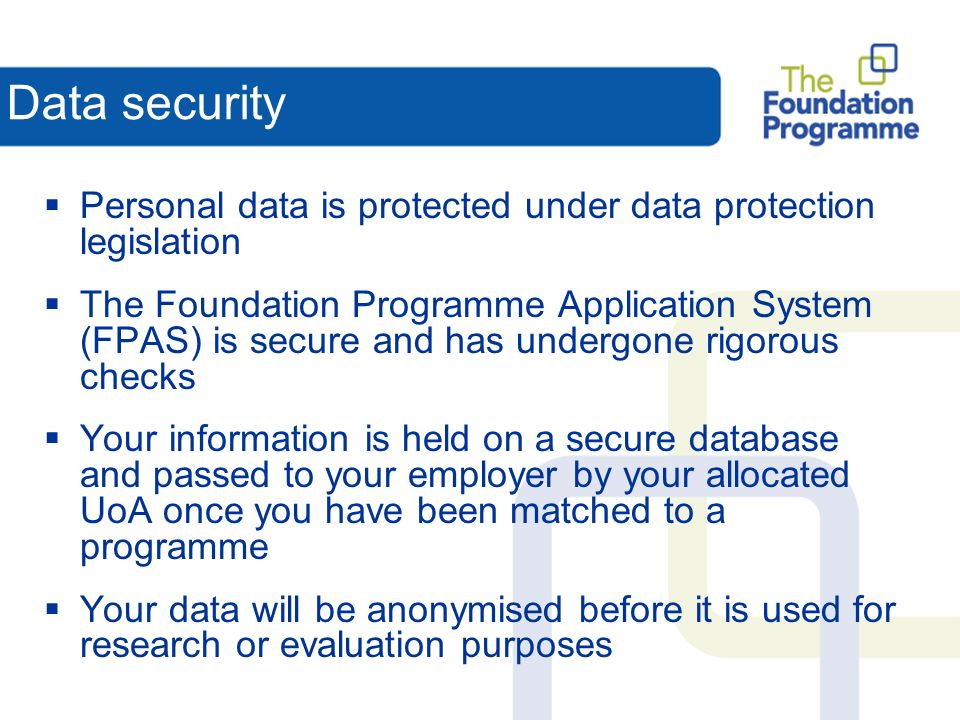 Data security Personal data is protected under data protection legislation The Foundation Programme Application System (FPAS) is secure and has undergone rigorous checks Your information is held on a secure database and passed to your employer by your allocated UoA once you have been matched to a programme Your data will be anonymised before it is used for research or evaluation purposes