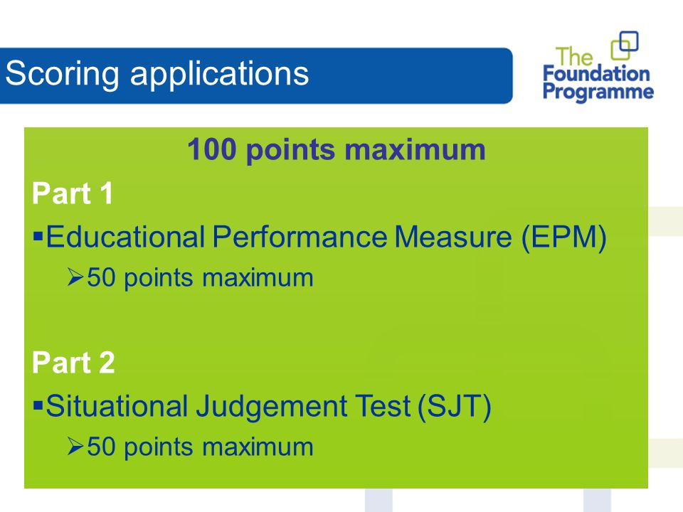 Scoring applications 100 points maximum Part 1 Educational Performance Measure (EPM) 50 points maximum Part 2 Situational Judgement Test (SJT) 50 points maximum
