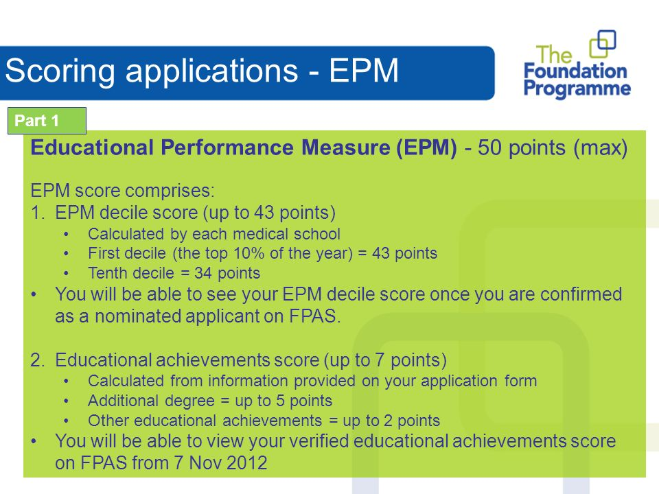 Scoring applications - EPM Educational Performance Measure (EPM) - 50 points (max) EPM score comprises: 1.EPM decile score (up to 43 points) Calculated by each medical school First decile (the top 10% of the year) = 43 points Tenth decile = 34 points You will be able to see your EPM decile score once you are confirmed as a nominated applicant on FPAS.
