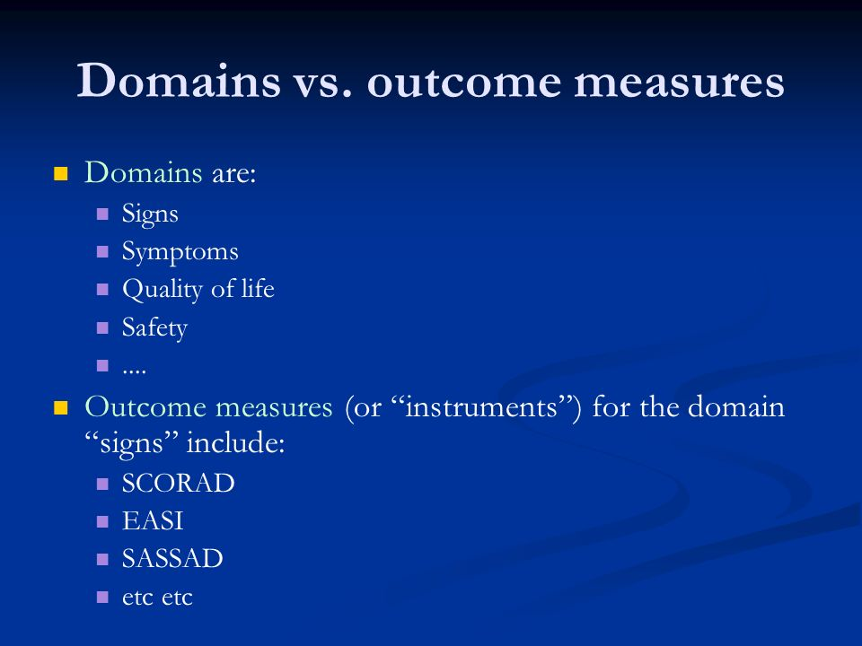 Domains vs. outcome measures Domains are: Signs Symptoms Quality of life Safety.... Outcome measures (or instruments) for the domain signs include: SC