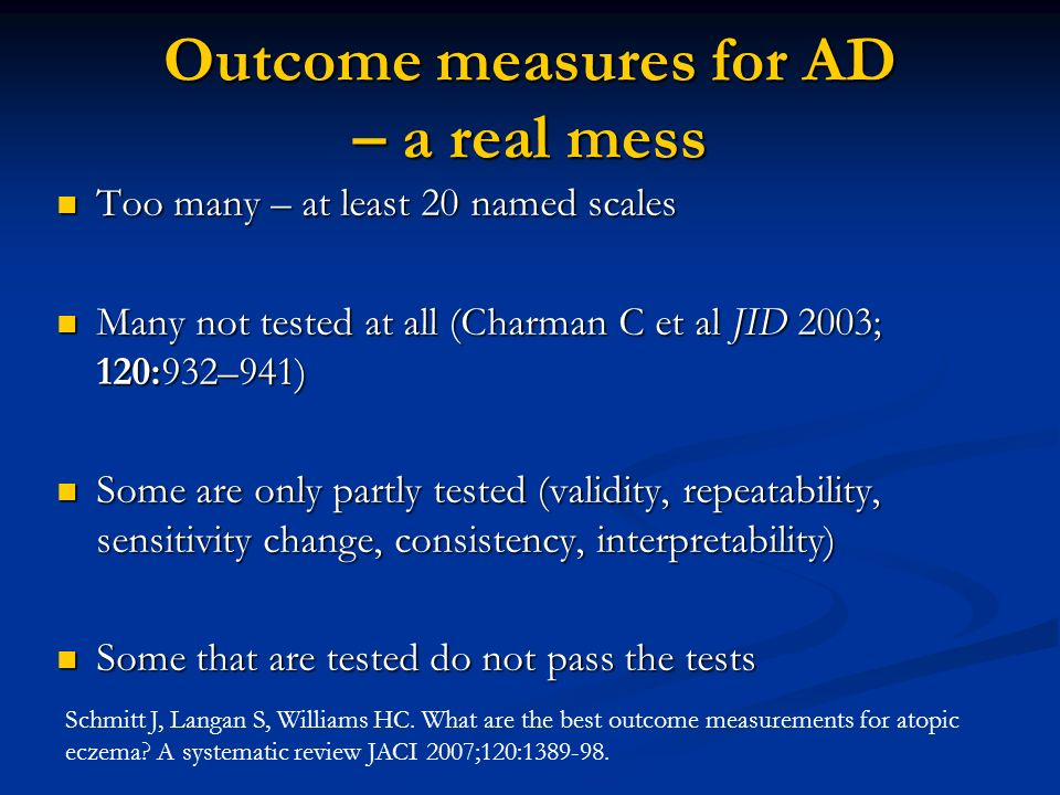 Outcome measures for AD – a real mess Too many – at least 20 named scales Too many – at least 20 named scales Many not tested at all (Charman C et al