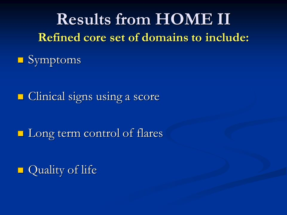Results from HOME II Refined core set of domains to include: Symptoms Symptoms Clinical signs using a score Clinical signs using a score Long term con