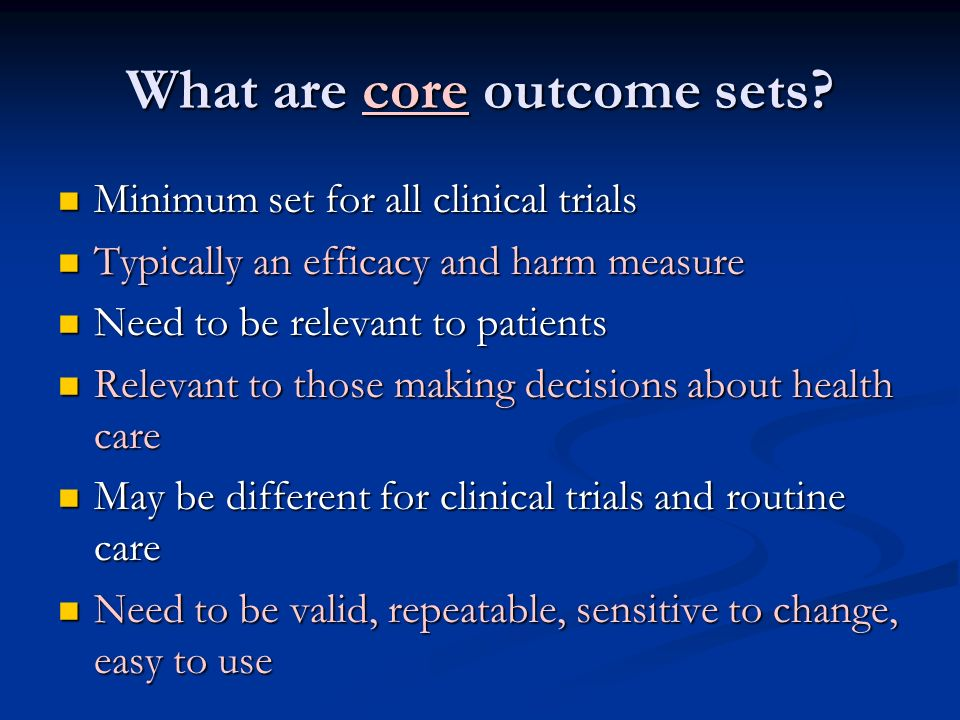 What are core outcome sets? Minimum set for all clinical trials Minimum set for all clinical trials Typically an efficacy and harm measure Typically a
