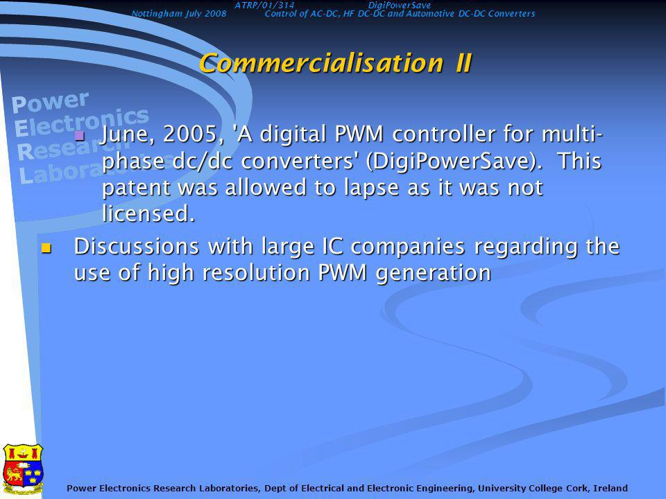 Nottingham July 2008Control of AC-DC, HF DC-DC and Automotive DC-DC Converters Power Electronics Research Laboratories, Dept of Electrical and Electronic Engineering, University College Cork, Ireland Commercialisation II June, 2005, A digital PWM controller for multi- phase dc/dc converters (DigiPowerSave).