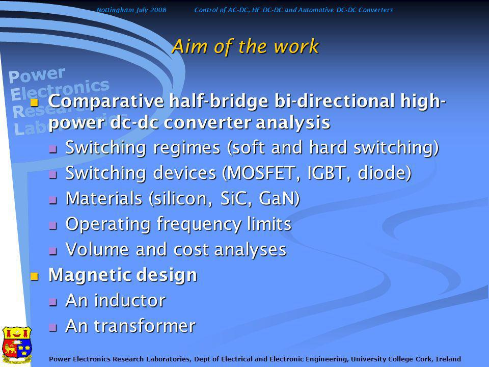 Nottingham July 2008Control of AC-DC, HF DC-DC and Automotive DC-DC Converters Power Electronics Research Laboratories, Dept of Electrical and Electronic Engineering, University College Cork, Ireland Aim of the work Comparative half-bridge bi-directional high- power dc-dc converter analysis Comparative half-bridge bi-directional high- power dc-dc converter analysis Switching regimes (soft and hard switching) Switching regimes (soft and hard switching) Switching devices (MOSFET, IGBT, diode) Switching devices (MOSFET, IGBT, diode) Materials (silicon, SiC, GaN) Materials (silicon, SiC, GaN) Operating frequency limits Operating frequency limits Volume and cost analyses Volume and cost analyses Magnetic design Magnetic design An inductor An inductor An transformer An transformer