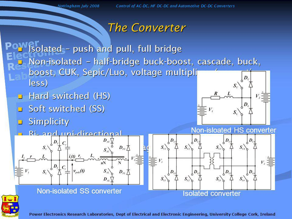 Nottingham July 2008Control of AC-DC, HF DC-DC and Automotive DC-DC Converters Power Electronics Research Laboratories, Dept of Electrical and Electronic Engineering, University College Cork, Ireland The Converter Isolated – push and pull, full bridge Isolated – push and pull, full bridge Non-isolated – half-bridge buck-boost, cascade, buck, boost, CUK, Sepic/Luo, voltage multipliers (magnetic- less) Non-isolated – half-bridge buck-boost, cascade, buck, boost, CUK, Sepic/Luo, voltage multipliers (magnetic- less) Hard switched (HS) Hard switched (HS) Soft switched (SS) Soft switched (SS) Simplicity Simplicity Bi- and uni-directional Bi- and uni-directional Advantages and disadvantages Advantages and disadvantages Non-isolated SS converter Isolated converter Non-isloated HS converter