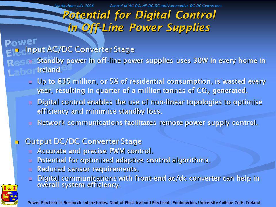 Nottingham July 2008Control of AC-DC, HF DC-DC and Automotive DC-DC Converters Power Electronics Research Laboratories, Dept of Electrical and Electronic Engineering, University College Cork, Ireland Potential for Digital Control in Off-Line Power Supplies Input AC/DC Converter Stage Input AC/DC Converter Stage Standby power in off-line power supplies uses 30W in every home in Ireland.