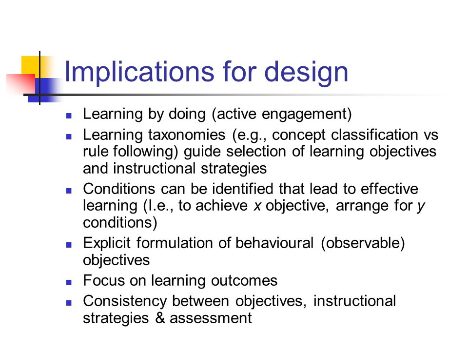 Implications for design Learning by doing (active engagement) Learning taxonomies (e.g., concept classification vs rule following) guide selection of
