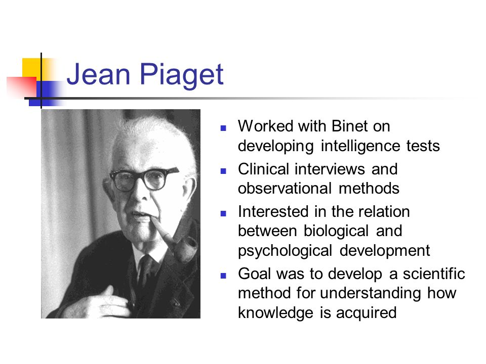 Jean Piaget Worked with Binet on developing intelligence tests Clinical interviews and observational methods Interested in the relation between biolog