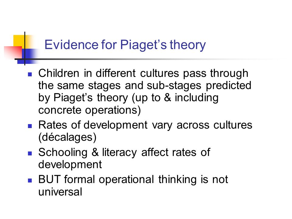 Children in different cultures pass through the same stages and sub-stages predicted by Piagets theory (up to & including concrete operations) Rates o