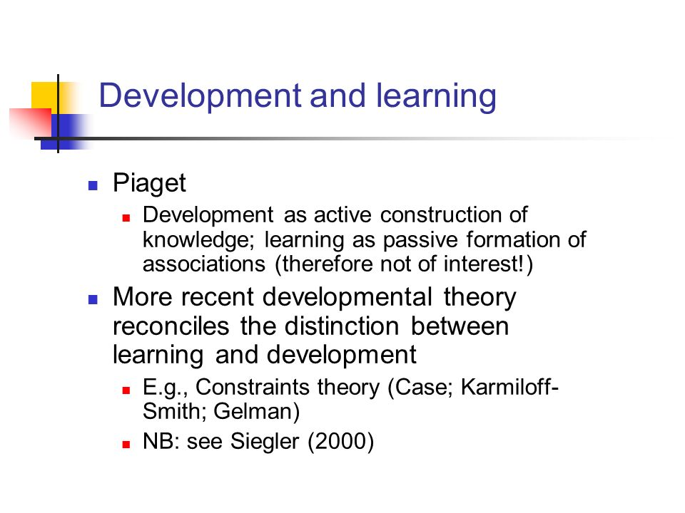 Development and learning Piaget Development as active construction of knowledge; learning as passive formation of associations (therefore not of inter