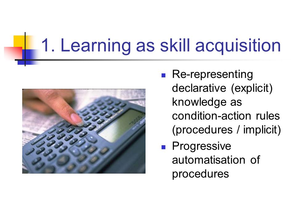 1. Learning as skill acquisition Re-representing declarative (explicit) knowledge as condition-action rules (procedures / implicit) Progressive automa