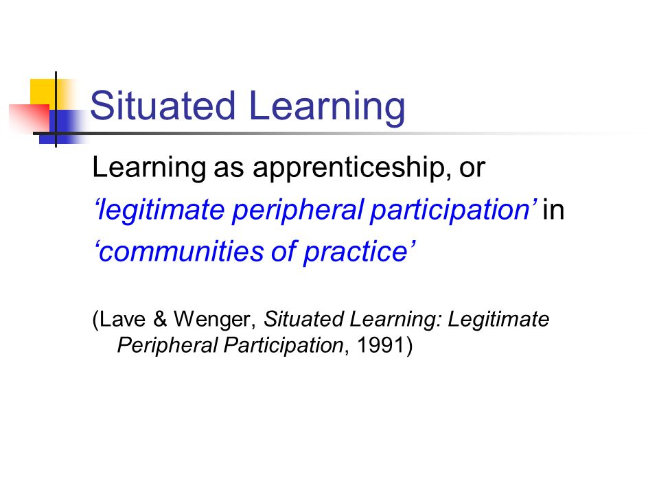 Situated Learning Learning as apprenticeship, or legitimate peripheral participation in communities of practice (Lave & Wenger, Situated Learning: Leg