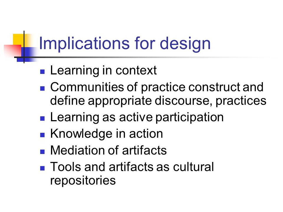 Implications for design Learning in context Communities of practice construct and define appropriate discourse, practices Learning as active participa