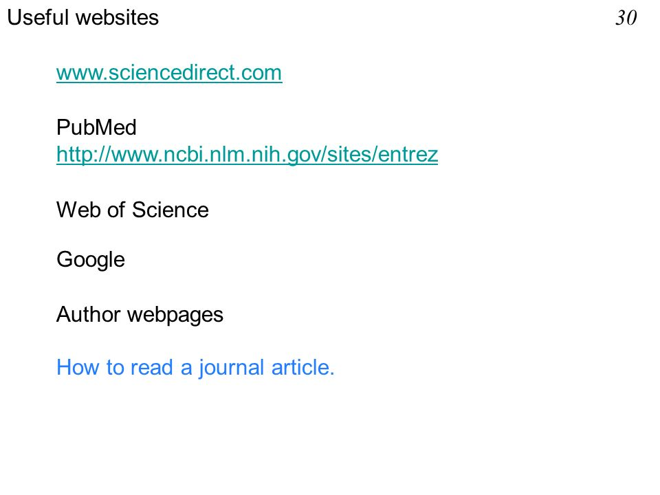 www.sciencedirect.com PubMed http://www.ncbi.nlm.nih.gov/sites/entrez Web of Science Useful websites 30 How to read a journal article.