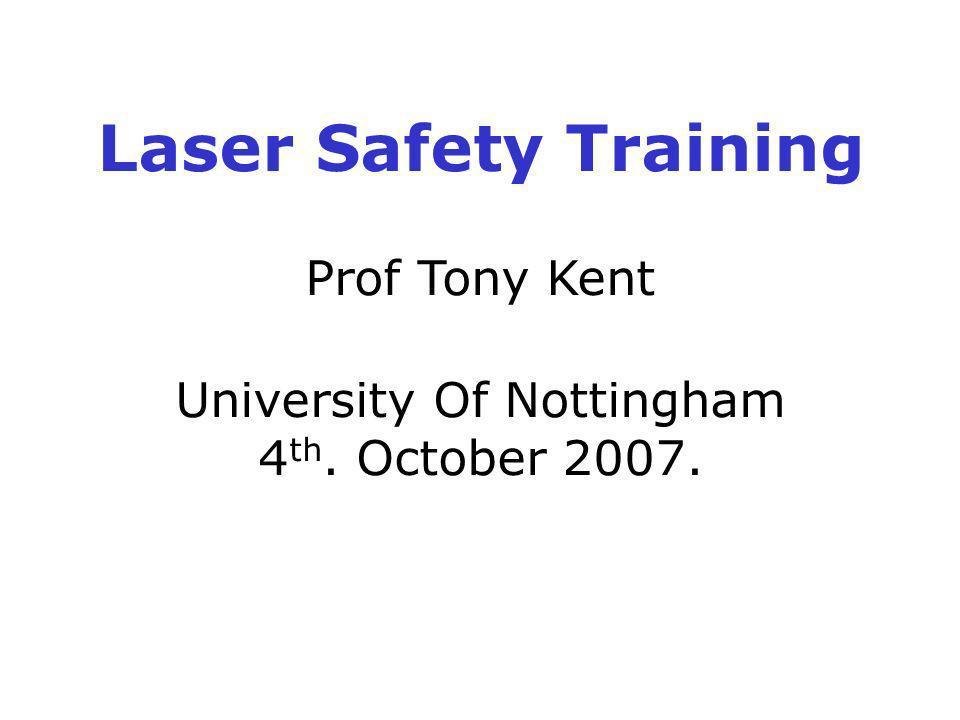 Laser Safety Training Prof Tony Kent University Of Nottingham 4 th. October 2007.