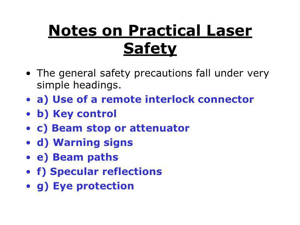 Notes on Practical Laser Safety The general safety precautions fall under very simple headings. a) Use of a remote interlock connector b) Key control