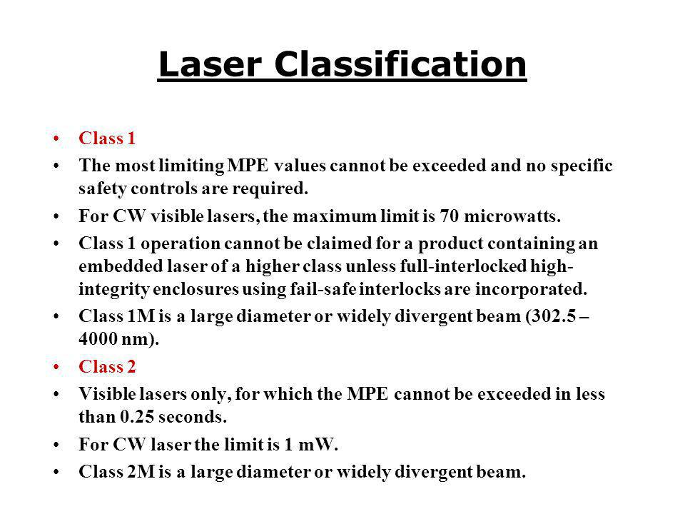 Class 1 The most limiting MPE values cannot be exceeded and no specific safety controls are required. For CW visible lasers, the maximum limit is 70 m