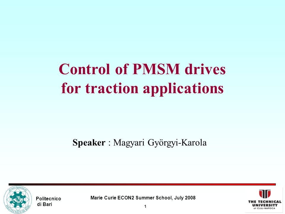 1 Marie Curie ECON2 Summer School, July 2008 Politecnico di Bari Control of PMSM drives for traction applications Speaker : Magyari Györgyi-Karola