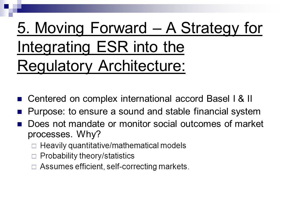 5. Moving Forward – A Strategy for Integrating ESR into the Regulatory Architecture: Centered on complex international accord Basel I & II Purpose: to