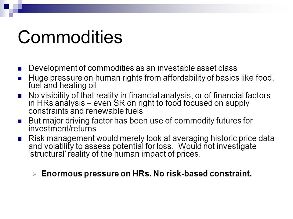 Commodities Development of commodities as an investable asset class Huge pressure on human rights from affordability of basics like food, fuel and heating oil No visibility of that reality in financial analysis, or of financial factors in HRs analysis – even SR on right to food focused on supply constraints and renewable fuels But major driving factor has been use of commodity futures for investment/returns Risk management would merely look at averaging historic price data and volatility to assess potential for loss.